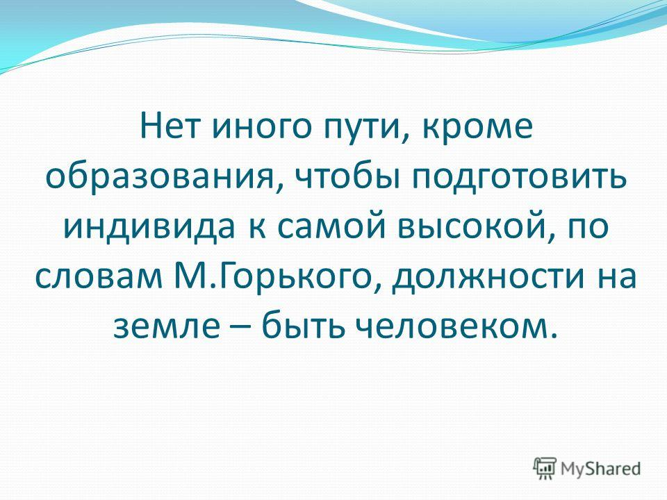 Нет иного пути, кроме образования, чтобы подготовить индивида к самой высокой, по словам М.Горького, должности на земле – быть человеком.