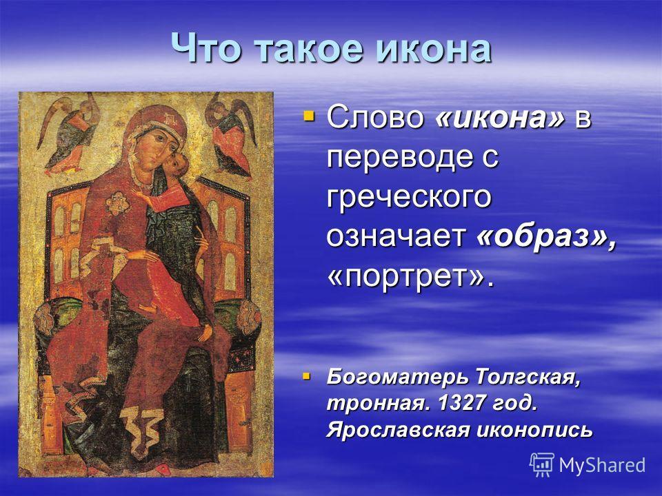 Что такое икона Слово «икона» в переводе с греческого означает «образ», «портрет». Слово «икона» в переводе с греческого означает «образ», «портрет». Богоматерь Толгская, тронная. 1327 год. Ярославская иконопись Богоматерь Толгская, тронная. 1327 год