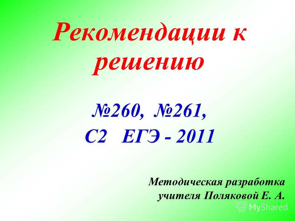 Рекомендации к решению 260, 261, С2 ЕГЭ - 2011 Методическая разработка учителя Поляковой Е. А.