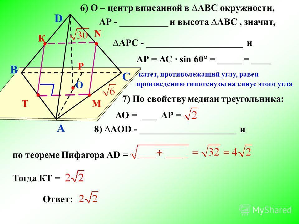 B A C D О T М N К Р 6) О – центр вписанной в АBС окружности, АР - __________ и высота АBС, значит, АPС - ____________________ и АР = АС sin 60° = _____ = ____ катет, противолежащий углу, равен произведению гипотенузы на синус этого угла 7) По свойств