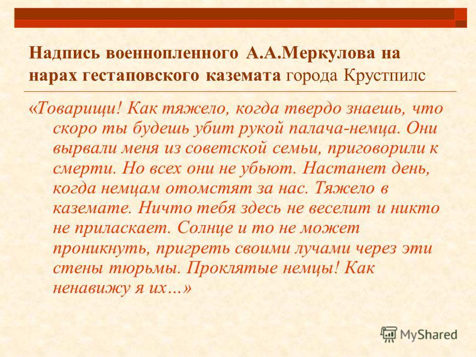 Надпись военнопленного А.А.Меркулова на нарах гестаповского каземата города Крустпилс «Товарищи! Как тяжело, когда твердо знаешь, что скоро ты будешь убит рукой палача-немца. Они вырвали меня из советской семьи, приговорили к смерти. Но всех они не у
