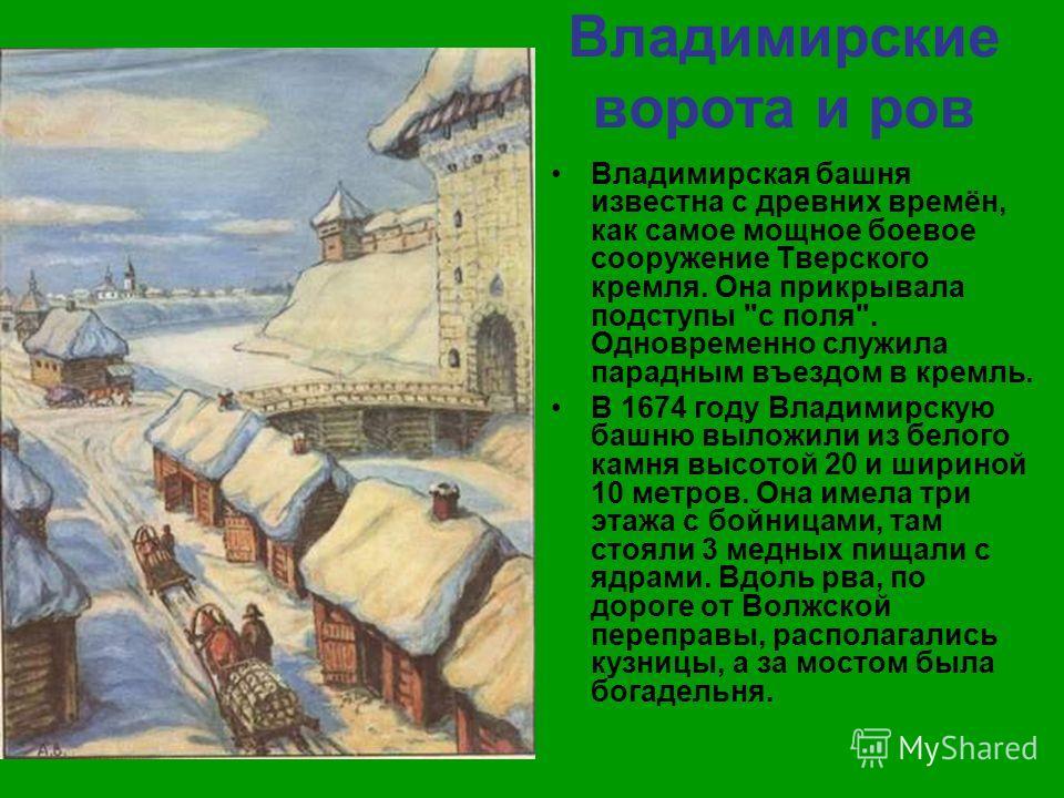 Владимирские ворота и ров Владимирская башня известна с древних времён, как самое мощное боевое сооружение Тверского кремля. Она прикрывала подступы