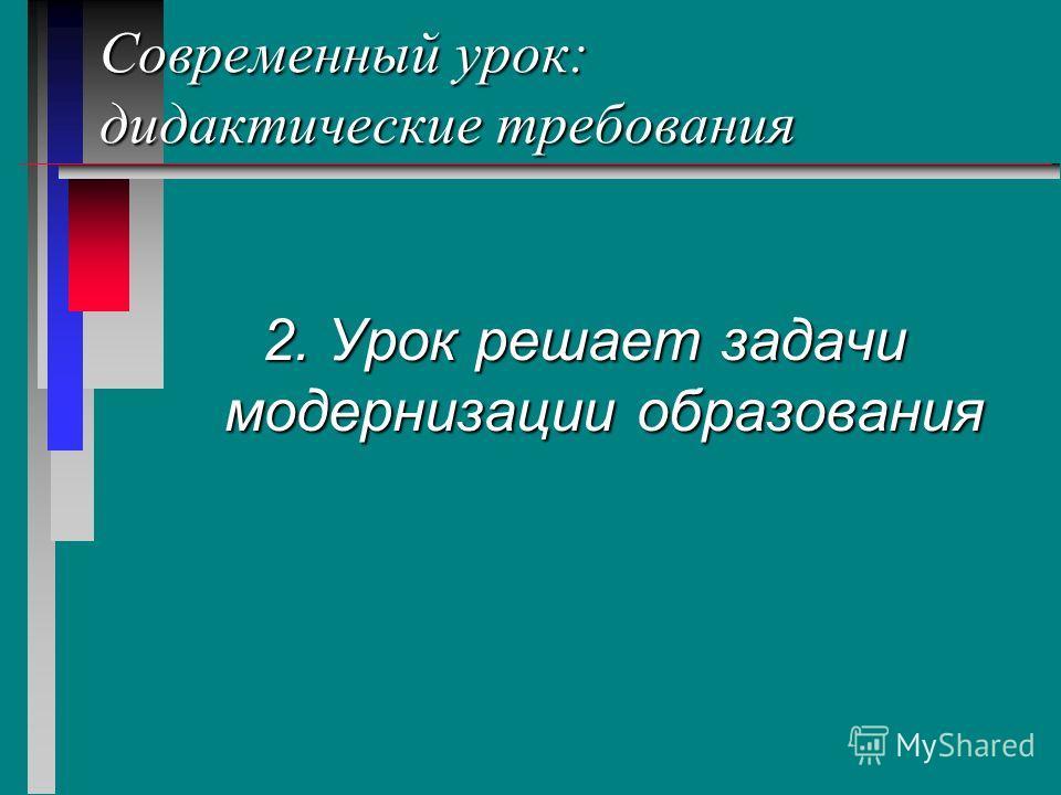 Современный урок: дидактические требования 2. Урок решает задачи модернизации образования