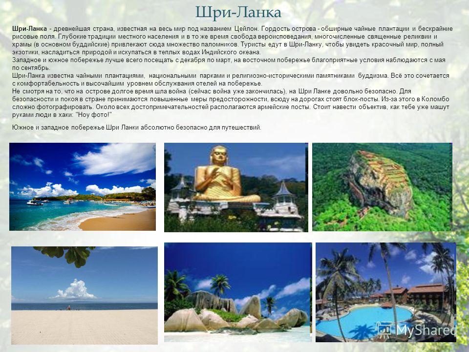 Шри-Ланка - древнейшая страна, известная на весь мир под названием Цейлон. Гордость острова - обширные чайные плантации и бескрайние рисовые поля. Глубокие традиции местного населения и в то же время свобода вероисповедания, многочисленные священные