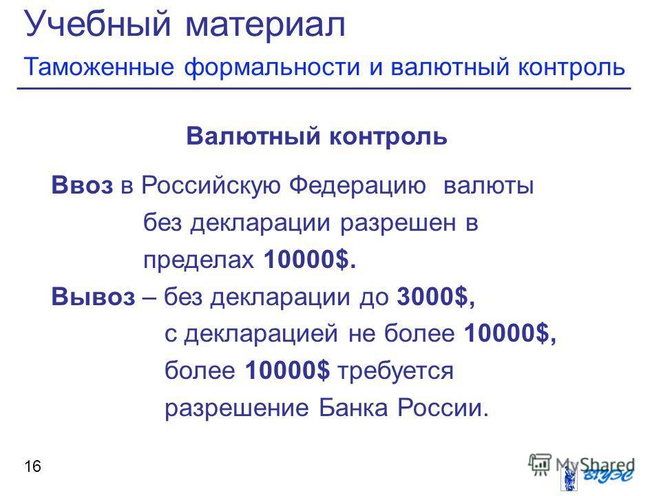 Учебный материал Таможенные формальности и валютный контроль 16 Валютный контроль Ввоз в Российскую Федерацию валюты без декларации разрешен в пределах 10000$. Вывоз – без декларации до 3000$, с декларацией не более 10000$, более 10000$ требуется раз
