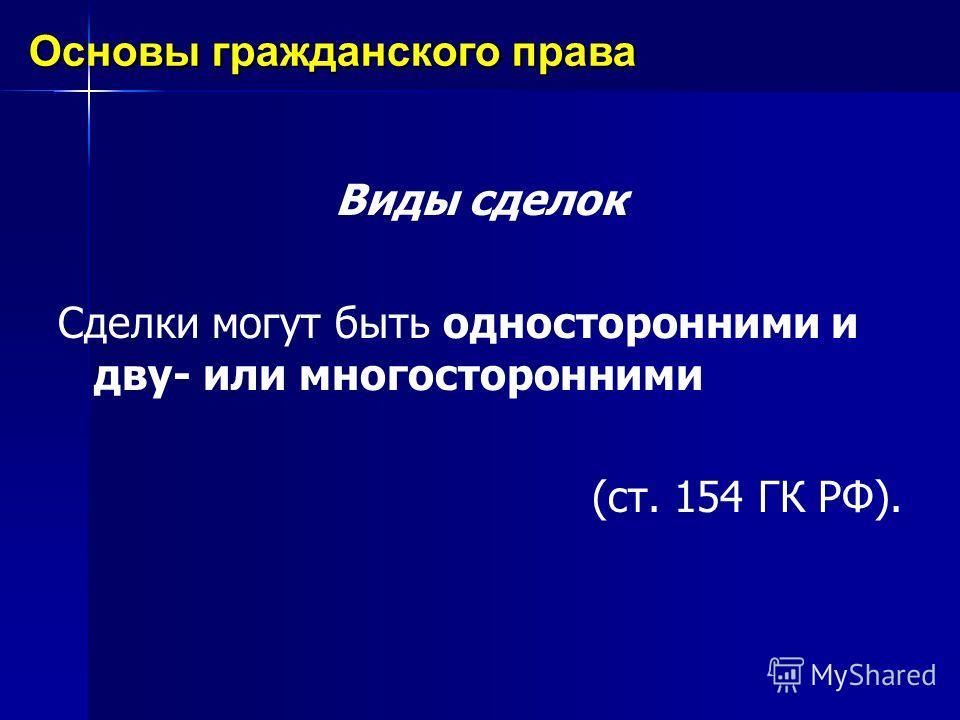 Виды сделок Сделки могут быть односторонними и дву- или многосторонними (ст. 154 ГК РФ). Основы гражданского права