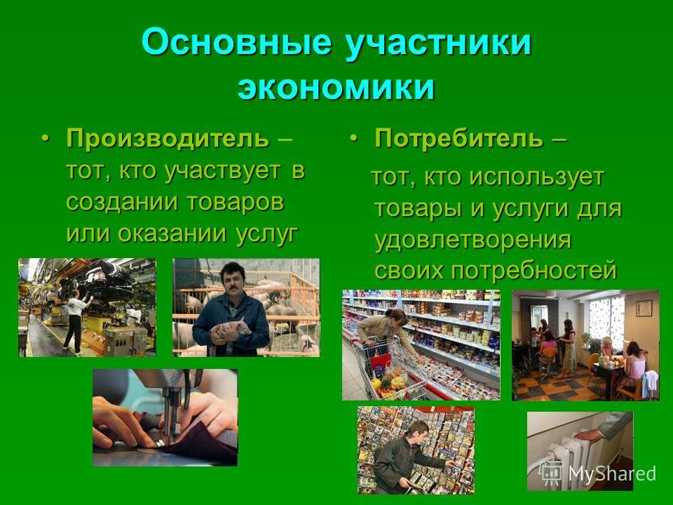 Основные участники экономики Производитель тот, кто участвует в создании товаров или оказании услугПроизводитель – тот, кто участвует в создании товаров или оказании услуг Потребитель –Потребитель – тот, кто использует товары и услуги для удовлетворе