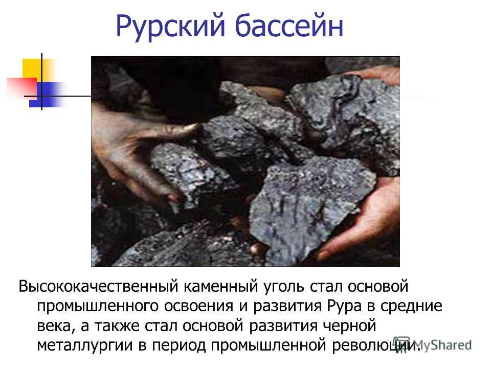 Рурский бассейн Высококачественный каменный уголь стал основой промышленного освоения и развития Рура в средние века, а также стал основой развития черной металлургии в период промышленной революции.