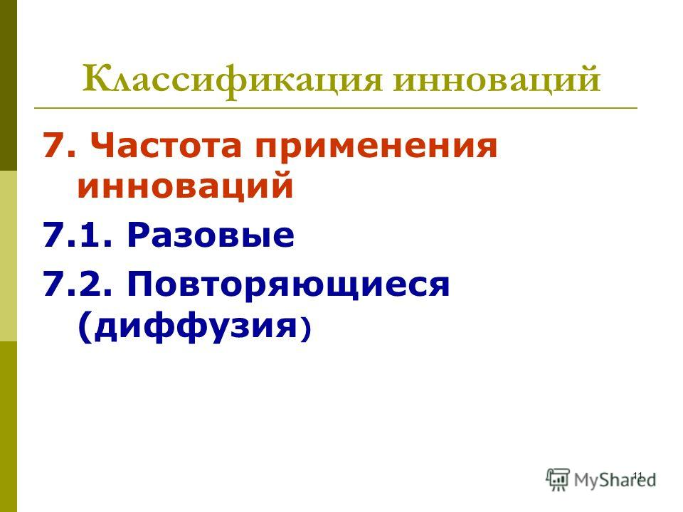 Классификация инноваций 7. Частота применения инноваций 7.1. Разовые 7.2. Повторяющиеся (диффузия ) 11
