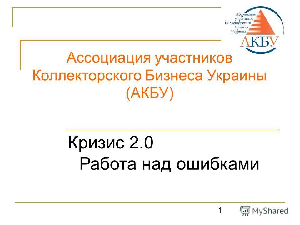 1 Ассоциация участников Коллекторского Бизнеса Украины (АКБУ) Кризис 2.0 Работа над ошибками 1