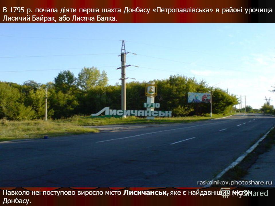 В 1795 p. почала діяти перша шахта Донбасу «Петропавлівська» в районі урочища Лисичий Байрак, або Лисяча Балка. Навколо неї поступово виросло місто Лисичанськ, яке є найдавнішим містом Донбасу.