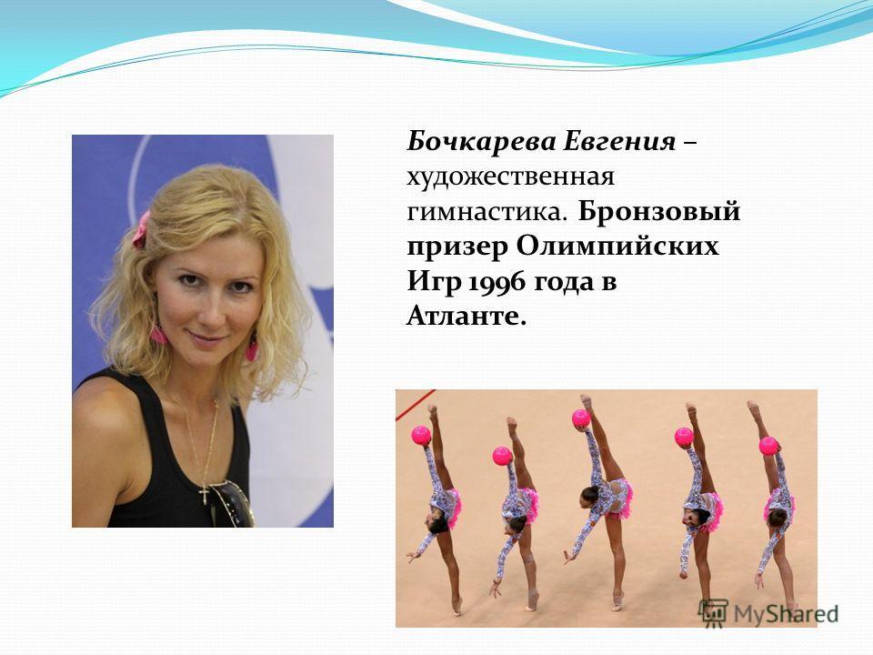 Бочкарева Евгения – художественная гимнастика. Бронзовый призер Олимпийских Игр 1996 года в Атланте.