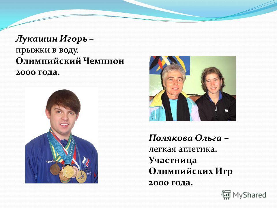 Лукашин Игорь – прыжки в воду. Олимпийский Чемпион 2000 года. Полякова Ольга – легкая атлетика. Участница Олимпийских Игр 2000 года.