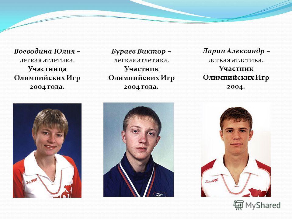 Воеводина Юлия – легкая атлетика. Участница Олимпийских Игр 2004 года. Бураев Виктор – легкая атлетика. Участник Олимпийских Игр 2004 года. Ларин Александр – легкая атлетика. Участник Олимпийских Игр 2004.