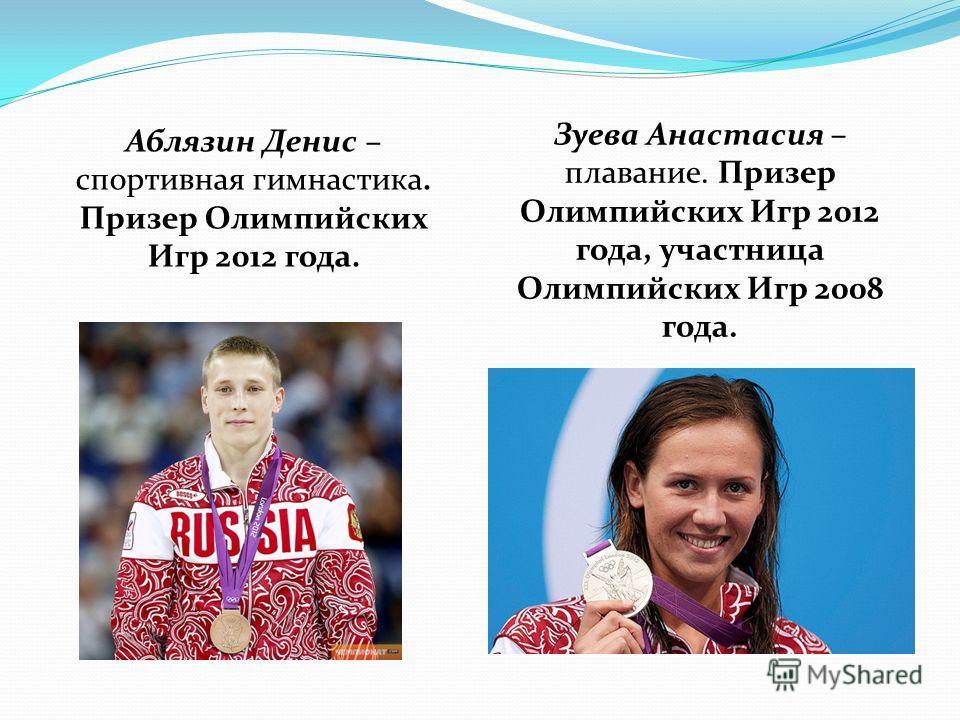Аблязин Денис – спортивная гимнастика. Призер Олимпийских Игр 2012 года. Зуева Анастасия – плавание. Призер Олимпийских Игр 2012 года, участница Олимпийских Игр 2008 года.