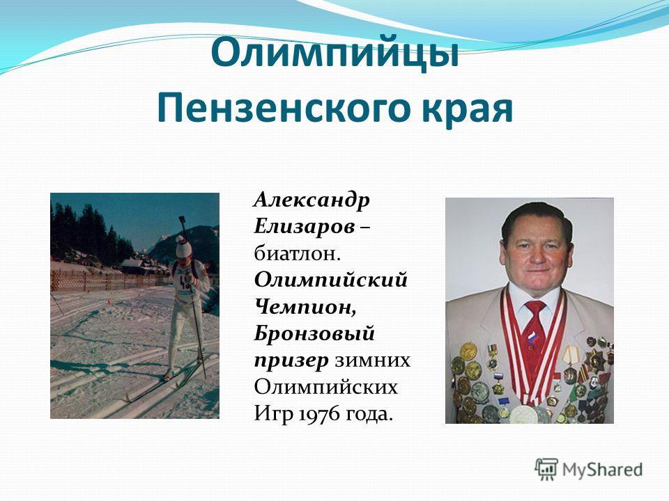 Олимпийцы Пензенского края Александр Елизаров – биатлон. Олимпийский Чемпион, Бронзовый призер зимних Олимпийских Игр 1976 года.