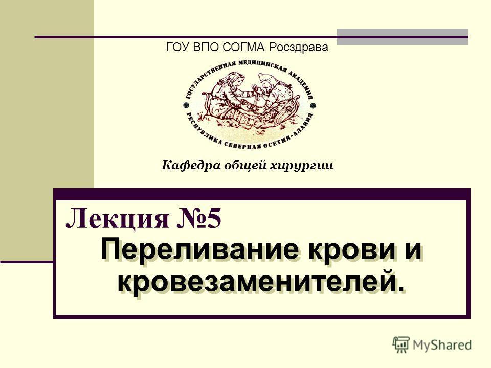 Лекция 5 Переливание крови и кровезаменителей. ГОУ ВПО СОГМА Росздрава Кафедра общей хирургии
