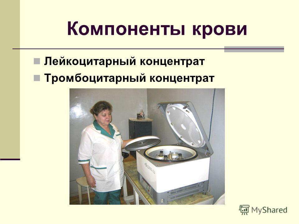 Компоненты крови Лейкоцитарный концентрат Тромбоцитарный концентрат