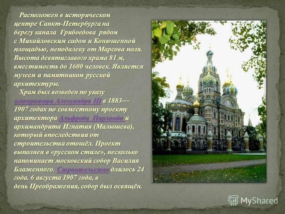 Расположен в историческом центре Санкт-Петербурга на берегу канала Грибоедова рядом с Михайловским садом и Конюшенной площадью, неподалеку от Марсова поля. Высота девятиглавого храма 81 м, вместимость до 1600 человек. Является музеем и памятником рус