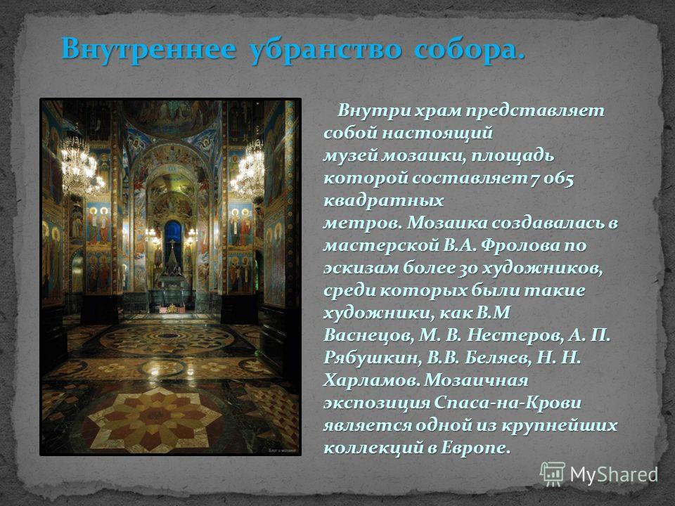 Внутреннее убранство собора. Внутри храм представляет собой настоящий музей мозаики, площадь которой составляет 7 065 квадратных метров. Мозаика создавалась в мастерской В.А. Фролова по эскизам более 30 художников, среди которых были такие художники,