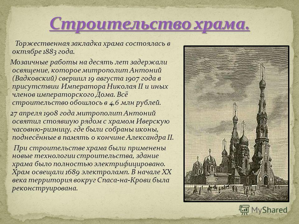 Торжественная закладка храма состоялась в октябре 1883 года. Мозаичные работы на десять лет задержали освящение, которое митрополит Антоний (Вадковский) свершил 19 августа 1907 года в присутствии Императора Николая II и иных членов императорского Дом