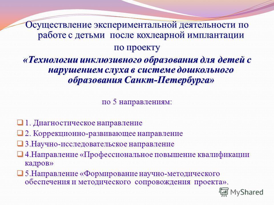 Осуществление экспериментальной деятельности по работе с детьми после кохлеарной имплантации по проекту «Технологии инклюзивного образования для детей с нарушением слуха в системе дошкольного образования Санкт-Петербурга» по 5 направлениям: 1. Диагно
