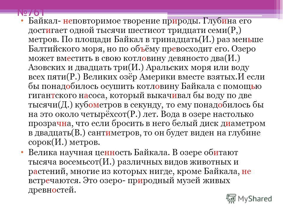 761 Байкал- неповторимое творение природы. Глубина его достигает одной тысячи шестисот тридцати семи(Р,) метров. По площади Байкал в тринадцать(И.) раз меньше Балтийского моря, но по объёму превосходит его. Озеро может вместить в свою котловину девян