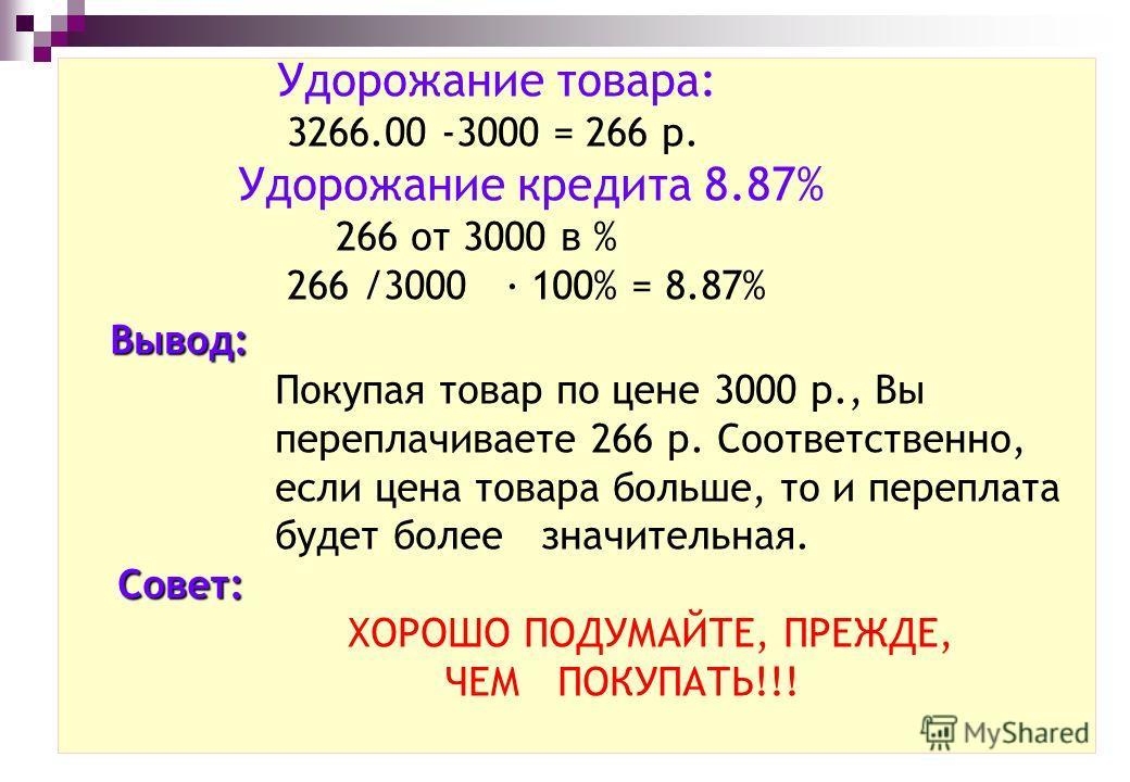 Удорожание товара: 3266.00 -3000 = 266 р. Удорожание кредита 8.87% 266 от 3000 в % 266 /3000 · 100% = 8.87% Вывод: Покупая товар по цене 3000 р., Вы переплачиваете 266 р. Соответственно, если цена товара больше, то и переплата будет более значительна