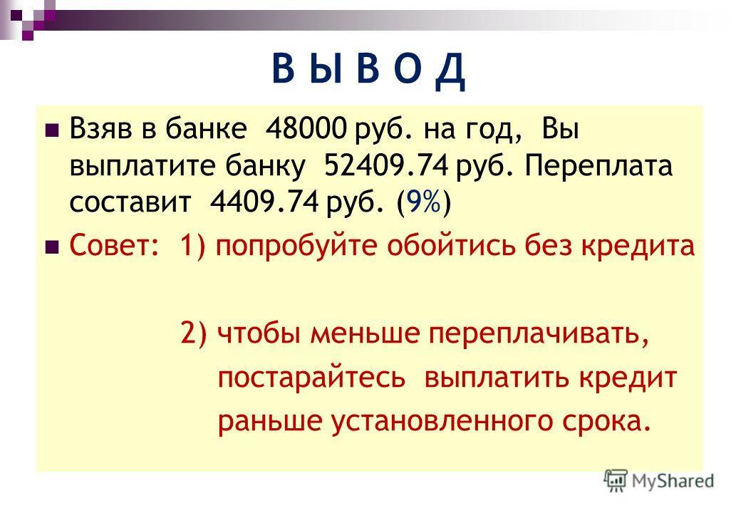 В Ы В О Д Взяв в банке 48000 руб. на год, Вы выплатите банку 52409.74 руб. Переплата составит 4409.74 руб. (9%) Совет: 1) попробуйте обойтись без кредита 2) чтобы меньше переплачивать, постарайтесь выплатить кредит раньше установленного срока.