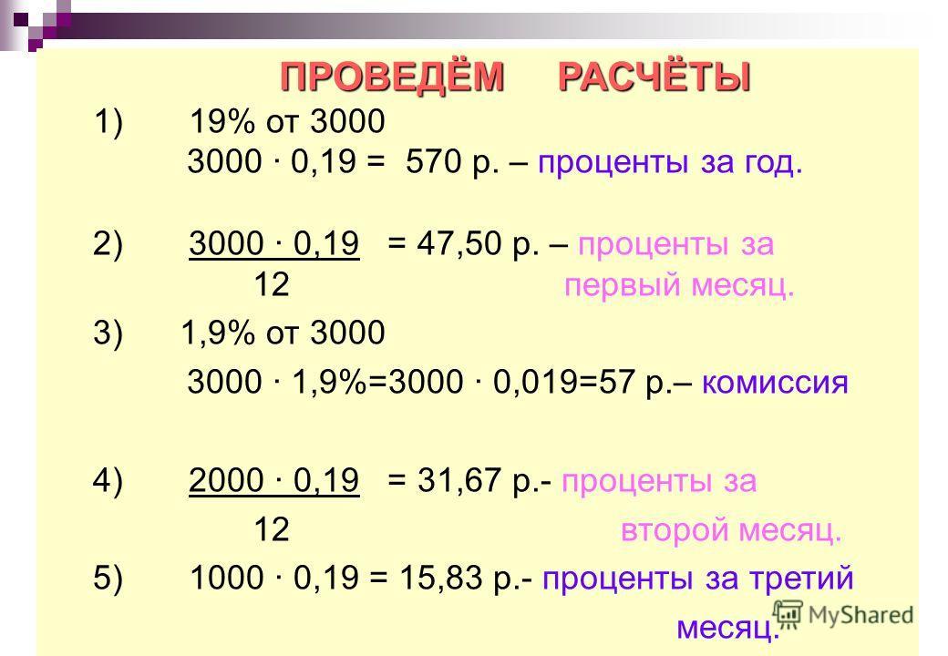 ПРОВЕДЁМ РАСЧЁТЫ 1) 19% от 3000 3000 0,19 = 570 р. – проценты за год. 2) 3000 · 0,19 = 47,50 р. – проценты за 12 первый месяц. 3) 1,9% от 3000 3000 1,9%=3000 · 0,019=57 р.– комиссия 4) 2000 0,19 = 31,67 р.- проценты за 12 второй месяц. 5) 1000 · 0,19