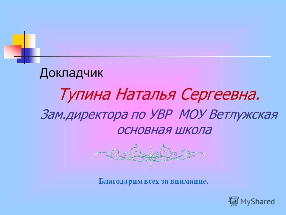 Докладчик Тупина Наталья Сергеевна. Зам.директора по УВР МОУ Ветлужская основная школа Благодарим всех за внимание.