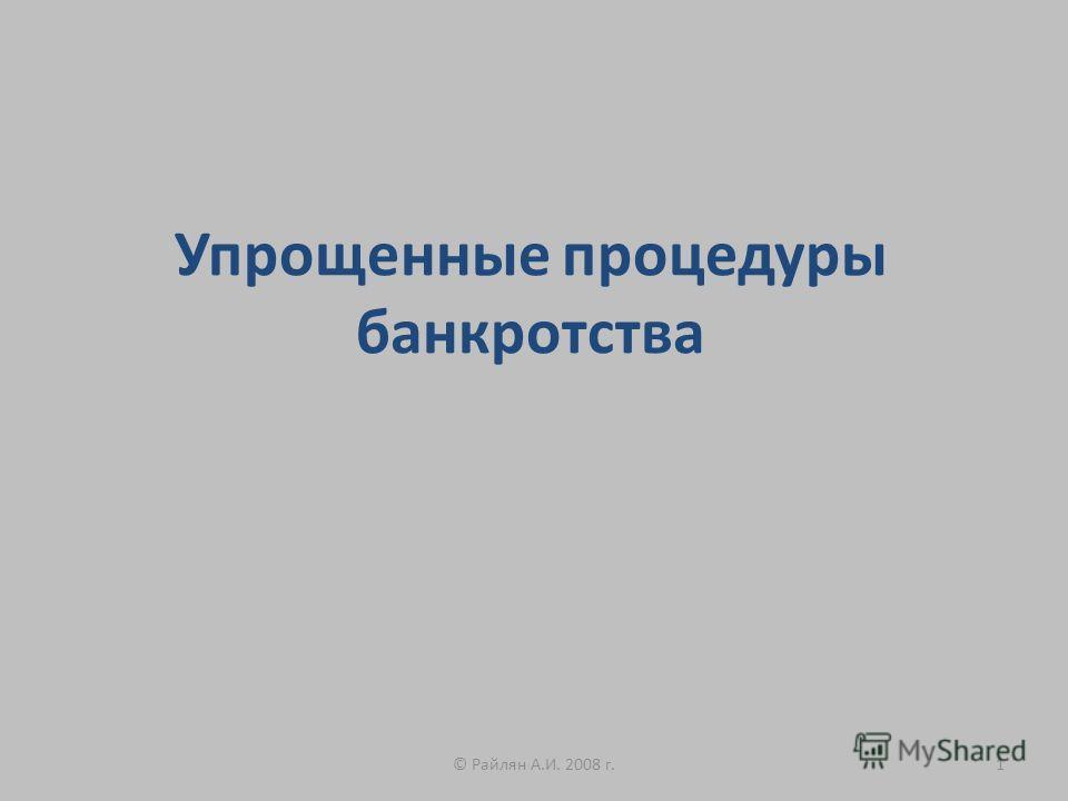 Упрощенные процедуры банкротства 1© Райлян А.И. 2008 г.