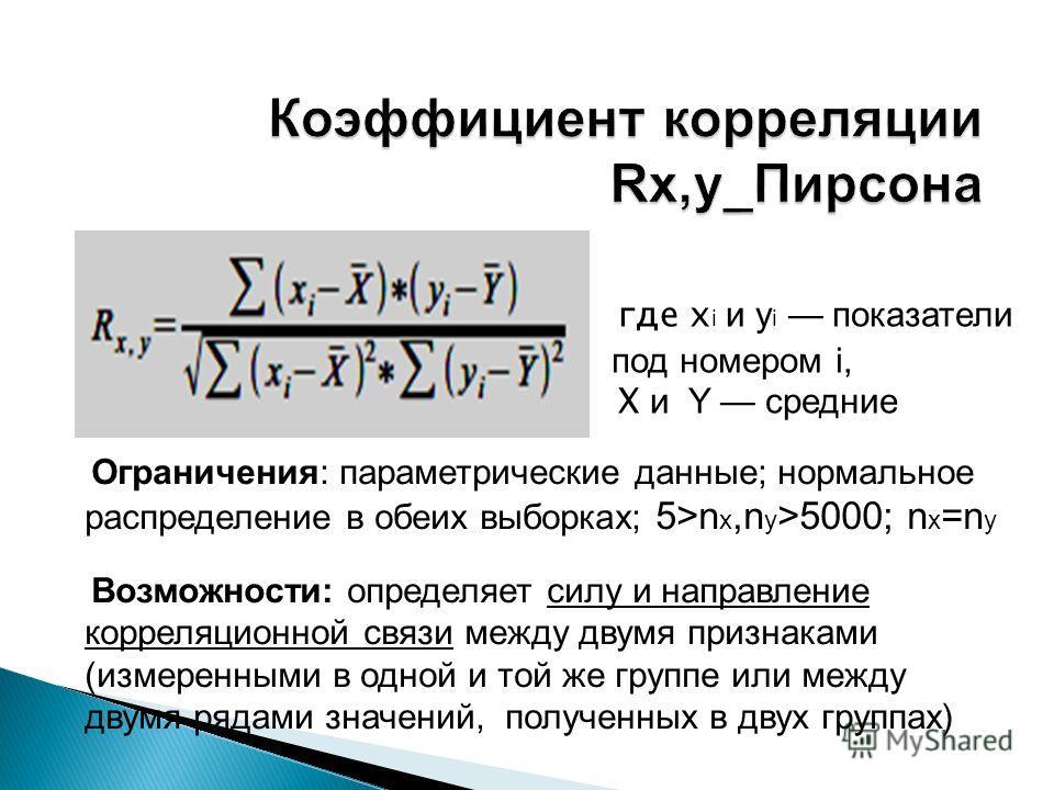 где x i и y i показатели под номером i, X и Y средние Ограничения: параметрические данные; нормальное распределение в обеих выборках; 5>n x,n y >5000; n x =n y Возможности: определяет силу и направление корреляционной связи между двумя признаками (из