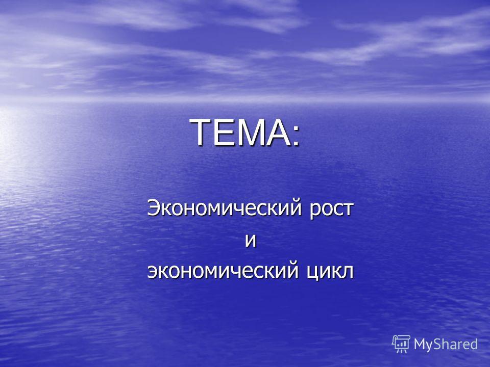 ТЕМА: Экономический рост и экономический цикл