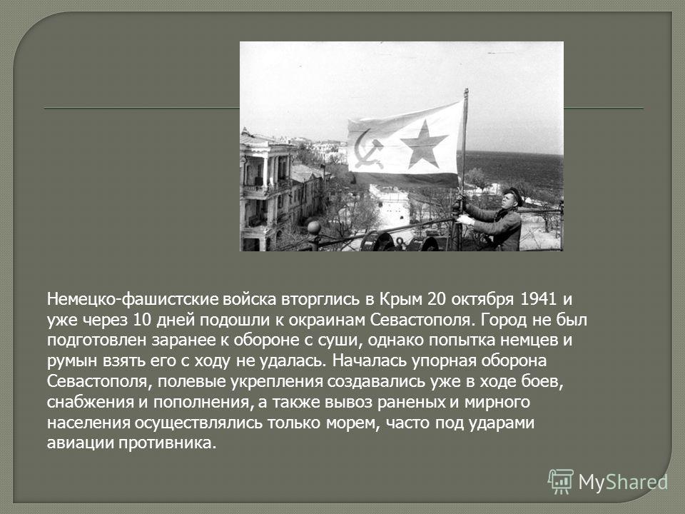 Немецко-фашистские войска вторглись в Крым 20 октября 1941 и уже через 10 дней подошли к окраинам Севастополя. Город не был подготовлен заранее к обороне с суши, однако попытка немцев и румын взять его с ходу не удалась. Началась упорная оборона Сева