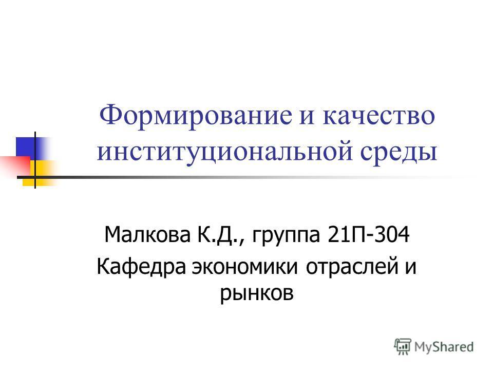 Формирование и качество институциональной среды Малкова К.Д., группа 21П-304 Кафедра экономики отраслей и рынков