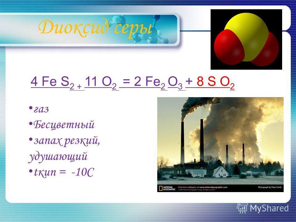 Диоксид серы 4 Fe S 2 + 11 O 2 = 2 Fe 2 O 3 + 8 S O 2 газ Бесцветный запах резкий, удушающий tкип = -10С