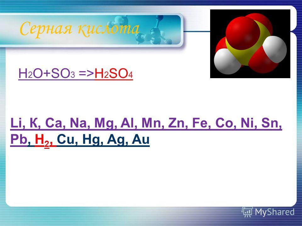 Серная кислота H 2 O+SO 3 =>H 2 SO 4 Li, К, Ca, Na, Mg, Al, Mn, Zn, Fe, Co, Ni, Sn, Pb, H 2, Cu, Hg, Ag, Au