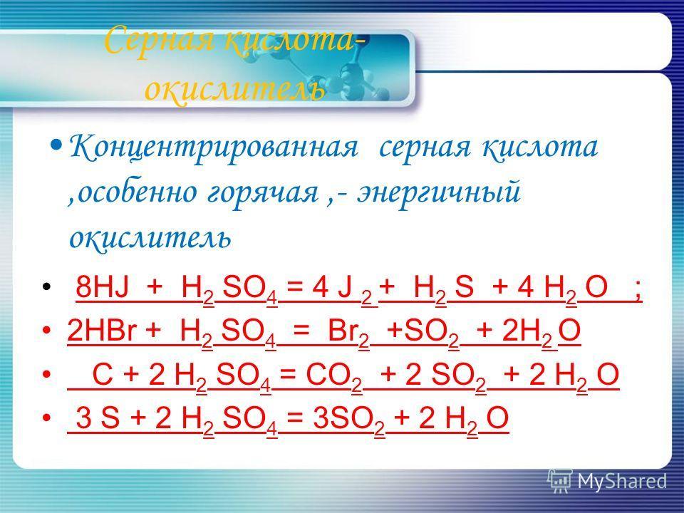 Серная кислота- окислитель Концентрированная серная кислота,особенно горячая,- энергичный окислитель 8HJ + H 2 SO 4 = 4 J 2 + H 2 S + 4 H 2 О ; 2HBr + H 2 SO 4 = Br 2 +SO 2 + 2H 2 О C + 2 H 2 SO 4 = CO 2 + 2 SO 2 + 2 H 2 O 3 S + 2 H 2 SO 4 = 3SO 2 +