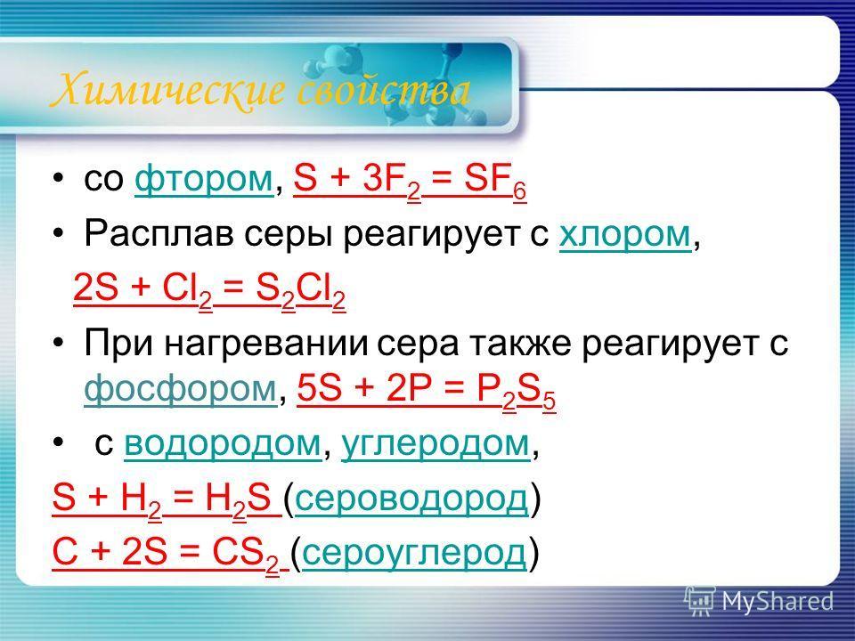 Химические свойства со фтором, S + 3F 2 = SF 6фтором Расплав серы реагирует с хлором,хлором 2S + Cl 2 = S 2 Cl 2 При нагревании сера также реагирует с фосфором, 5S + 2P = P 2 S 5 с водородом, углеродом,водородомуглеродом S + H 2 = H 2 S (сероводород)