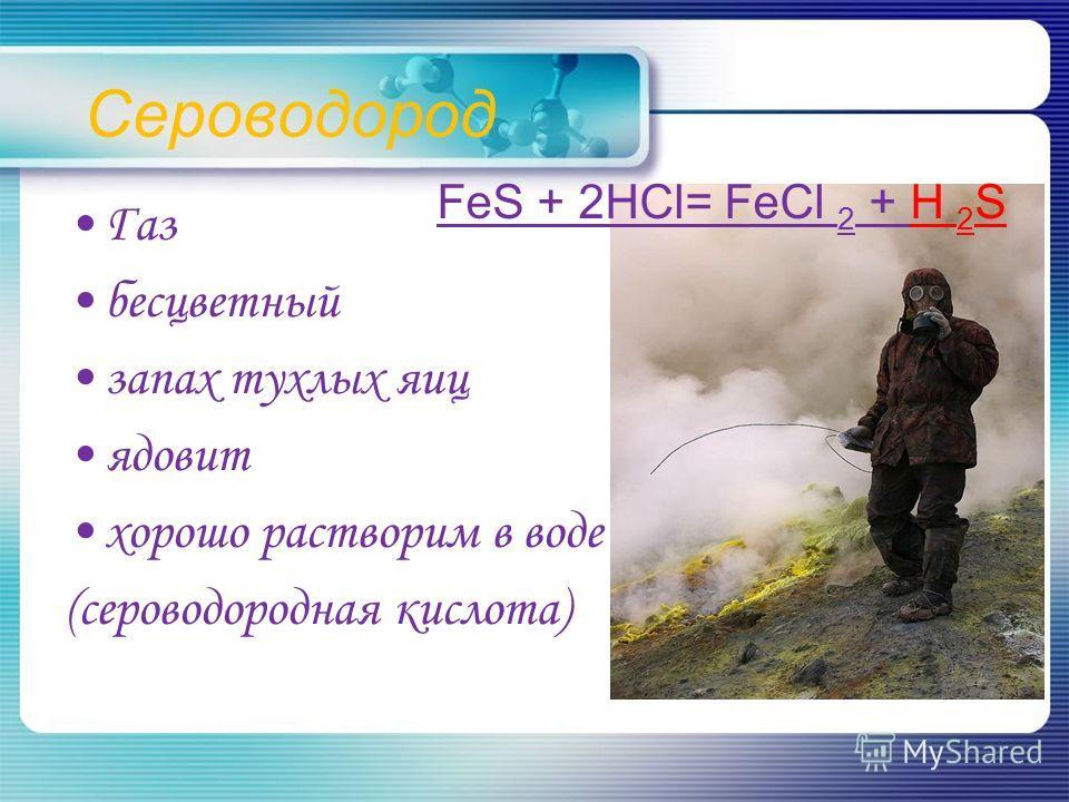 Сероводород Газ бесцветный запах тухлых яиц ядовит хорошо растворим в воде (сероводородная кислота) FeS + 2HCl= FeCl 2 + H 2 S