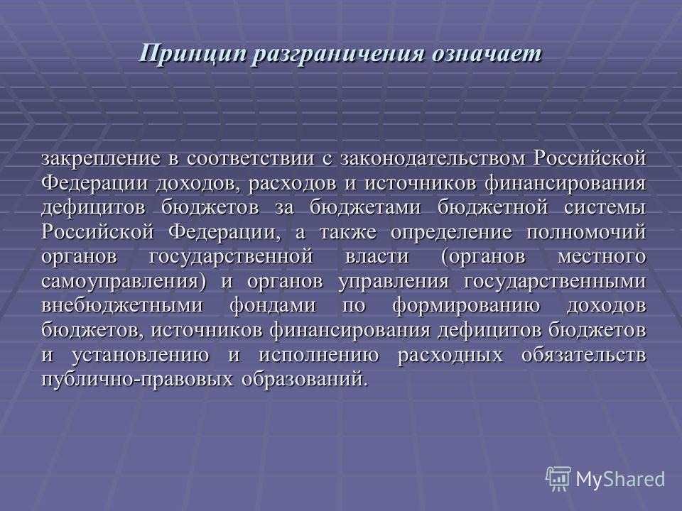 Принцип разграничения означает закрепление в соответствии с законодательством Российской Федерации доходов, расходов и источников финансирования дефицитов бюджетов за бюджетами бюджетной системы Российской Федерации, а также определение полномочий ор