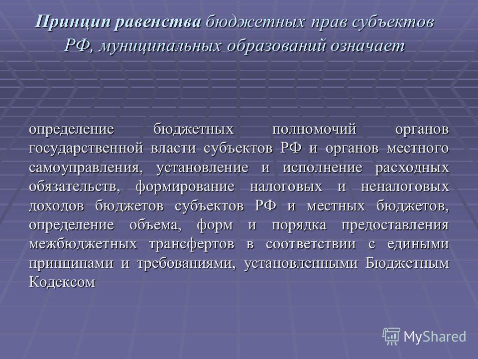 Принцип равенства бюджетных прав субъектов РФ, муниципальных образований означает определение бюджетных полномочий органов государственной власти субъектов РФ и органов местного самоуправления, установление и исполнение расходных обязательств, формир
