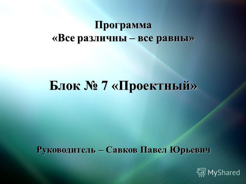 Программа «Все различны – все равны» Блок 7 «Проектный» Руководитель – Савков Павел Юрьевич