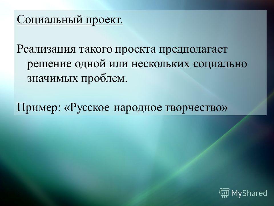 Социальный проект. Реализация такого проекта предполагает решение одной или нескольких социально значимых проблем. Пример: «Русское народное творчество»