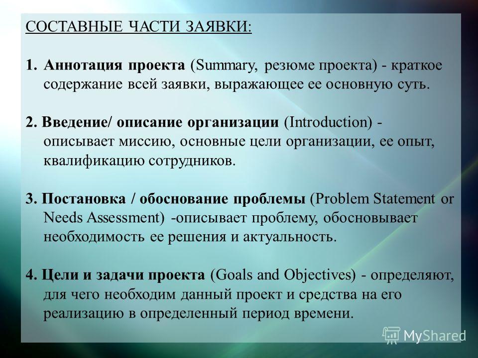 СОСТАВНЫЕ ЧАСТИ ЗАЯВКИ: 1.Аннотация проекта (Summary, резюме проекта) - краткое содержание всей заявки, выражающее ее основную суть. 2. Введение/ описание организации (Introduction) - описывает миссию, основные цели организации, ее опыт, квалификацию