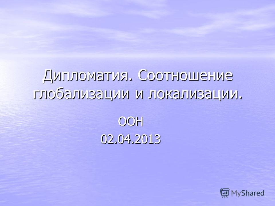Дипломатия. Соотношение глобализации и локализации. ООН02.04.2013