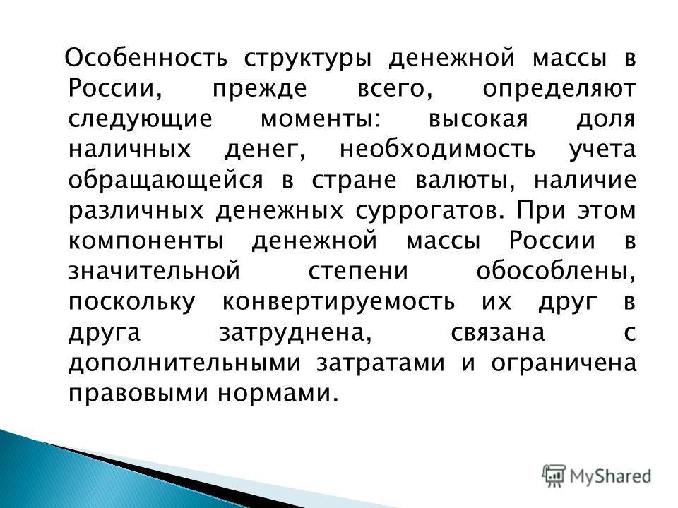 Особенность структуры денежной массы в России, прежде всего, определяют следующие моменты: высокая доля наличных денег, необходимость учета обращающейся в стране валюты, наличие различных денежных суррогатов. При этом компоненты денежной массы России