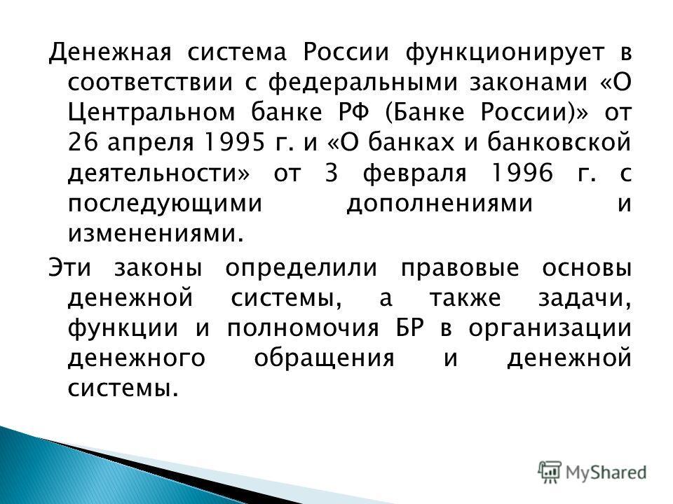 Денежная система России функционирует в соответствии с федеральными законами «О Центральном банке РФ (Банке России)» от 26 апреля 1995 г. и «О банках и банковской деятельности» от 3 февраля 1996 г. с последующими дополнениями и изменениями. Эти закон