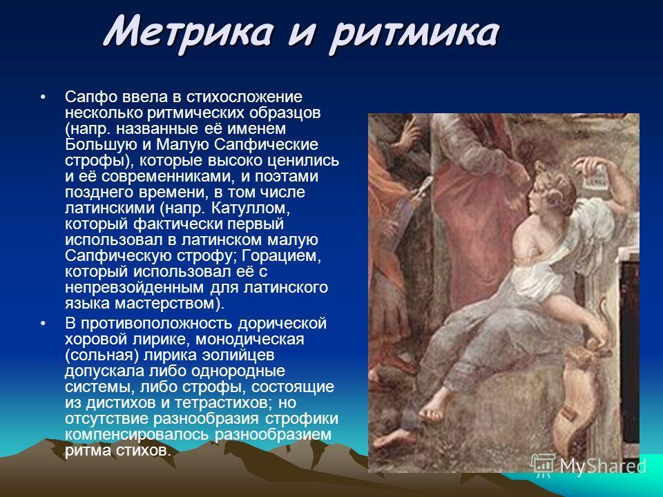 Метрика и ритмика Сапфо ввела в стихосложение несколько ритмических образцов (напр. названные её именем Большую и Малую Сапфические строфы), которые высоко ценились и её современниками, и поэтами позднего времени, в том числе латинскими (напр. Катулл